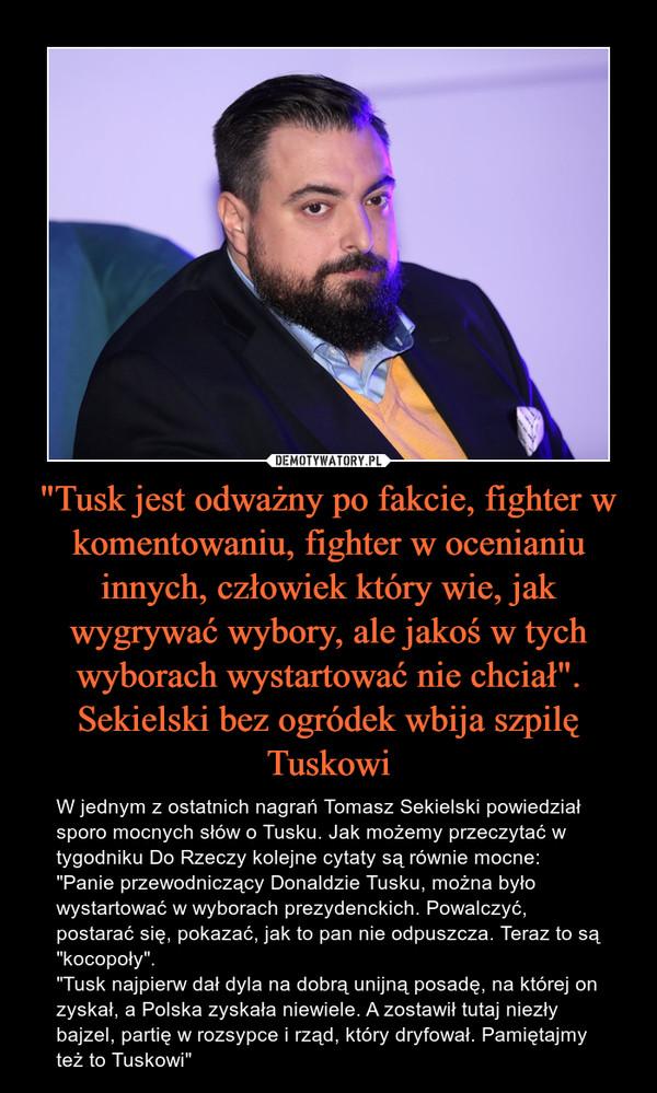 """""""Tusk jest odważny po fakcie, fighter w komentowaniu, fighter w ocenianiu innych, człowiek który wie, jak wygrywać wybory, ale jakoś w tych wyborach wystartować nie chciał"""". Sekielski bez ogródek wbija szpilę Tuskowi – W jednym z ostatnich nagrań Tomasz Sekielski powiedział sporo mocnych słów o Tusku. Jak możemy przeczytać w tygodniku Do Rzeczy kolejne cytaty są równie mocne:""""Panie przewodniczący Donaldzie Tusku, można było wystartować w wyborach prezydenckich. Powalczyć, postarać się, pokazać, jak to pan nie odpuszcza. Teraz to są """"kocopoły"""".""""Tusk najpierw dał dyla na dobrą unijną posadę, na której on zyskał, a Polska zyskała niewiele. A zostawił tutaj niezły bajzel, partię w rozsypce i rząd, który dryfował. Pamiętajmy też to Tuskowi"""""""