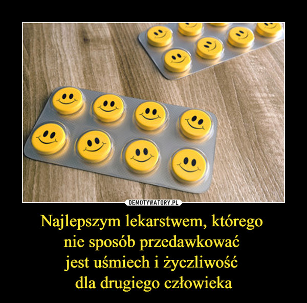 Najlepszym lekarstwem, którego nie sposób przedawkować jest uśmiech i życzliwość dla drugiego człowieka –