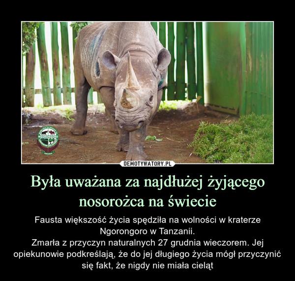 Była uważana za najdłużej żyjącego nosorożca na świecie – Fausta większość życia spędziła na wolności w kraterze Ngorongoro w Tanzanii.Zmarła z przyczyn naturalnych 27 grudnia wieczorem. Jej opiekunowie podkreślają, że do jej długiego życia mógł przyczynić się fakt, że nigdy nie miała cieląt