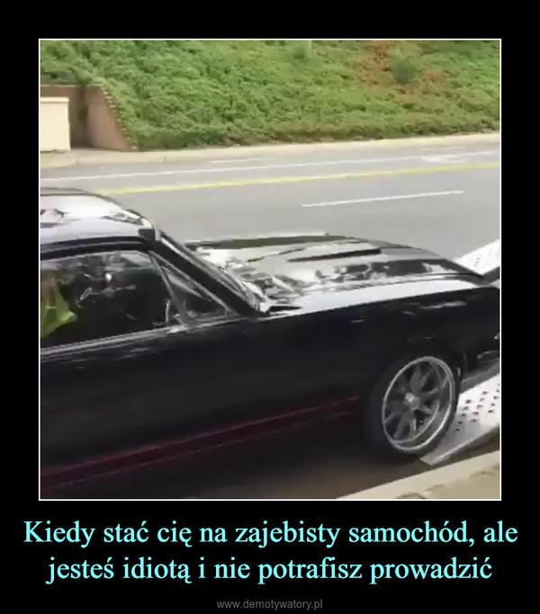 Kiedy stać cię na zajebisty samochód, ale jesteś idiotą i nie potrafisz prowadzić –