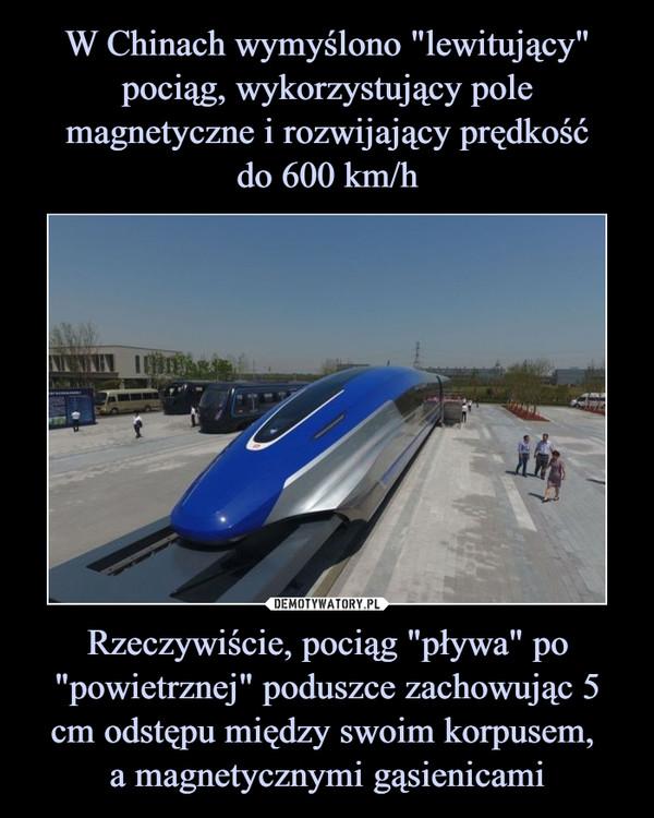 """Rzeczywiście, pociąg """"pływa"""" po """"powietrznej"""" poduszce zachowując 5 cm odstępu między swoim korpusem, a magnetycznymi gąsienicami –"""