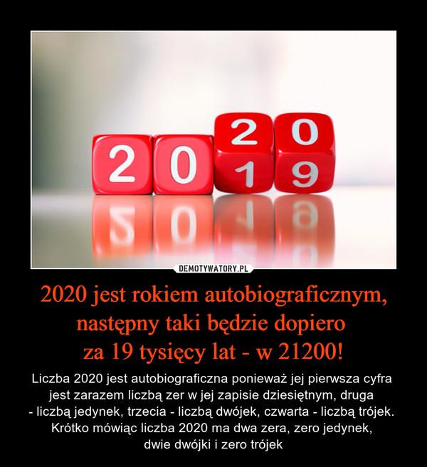 2020 jest rokiem autobiograficznym, następny taki będzie dopiero za 19 tysięcy lat - w 21200! – Liczba 2020 jest autobiograficzna ponieważ jej pierwsza cyfra jest zarazem liczbą zer w jej zapisie dziesiętnym, druga - liczbą jedynek, trzecia - liczbą dwójek, czwarta - liczbą trójek. Krótko mówiąc liczba 2020 ma dwa zera, zero jedynek, dwie dwójki i zero trójek