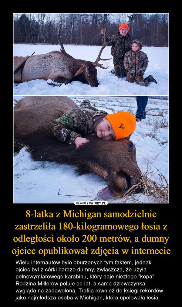 """8-latka z Michigan samodzielnie zastrzeliła 180-kilogramowego łosia z odległości około 200 metrów, a dumny ojciec opublikował zdjęcia w internecie – Wielu internautów było oburzonych tym faktem, jednak ojciec był z córki bardzo dumny, zwłaszcza, że użyła pełnowymiarowego karabinu, który daje niezłego """"kopa"""". Rodzina Millerów poluje od lat, a sama dziewczynka wygląda na zadowoloną. Trafiła również do księgi rekordów jako najmłodsza osoba w Michigan, która upolowała łosia"""