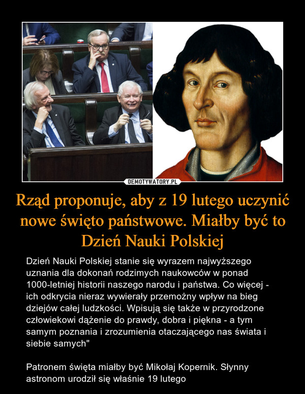 """Rząd proponuje, aby z 19 lutego uczynić nowe święto państwowe. Miałby być to Dzień Nauki Polskiej – Dzień Nauki Polskiej stanie się wyrazem najwyższego uznania dla dokonań rodzimych naukowców w ponad 1000-letniej historii naszego narodu i państwa. Co więcej - ich odkrycia nieraz wywierały przemożny wpływ na bieg dziejów całej ludzkości. Wpisują się także w przyrodzone człowiekowi dążenie do prawdy, dobra i piękna - a tym samym poznania i zrozumienia otaczającego nas świata i siebie samych"""" Patronem święta miałby być Mikołaj Kopernik. Słynny astronom urodził się właśnie 19 lutego"""