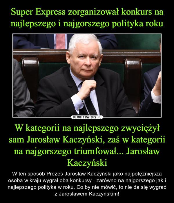 W kategorii na najlepszego zwyciężył sam Jarosław Kaczyński, zaś w kategorii na najgorszego triumfował... Jarosław Kaczyński – W ten sposób Prezes Jarosław Kaczyński jako najpotężniejsza osoba w kraju wygrał oba konkursy - zarówno na najgorszego jak i najlepszego polityka w roku. Co by nie mówić, to nie da się wygrać z Jarosławem Kaczyńskim!
