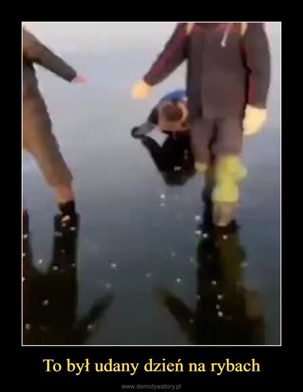 To był udany dzień na rybach –