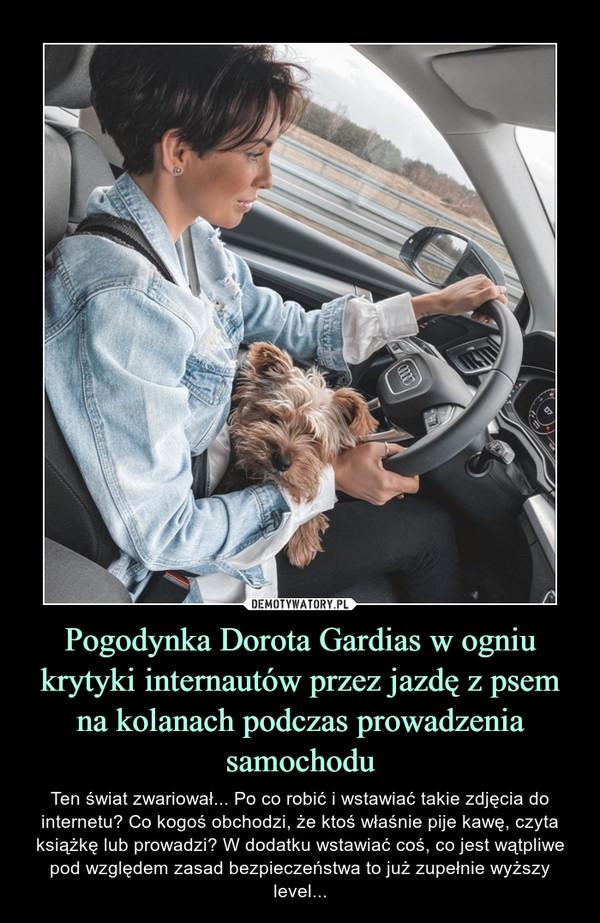 Pogodynka Dorota Gardias w ogniu krytyki internautów przez jazdę z psem na kolanach podczas prowadzenia samochodu – Ten świat zwariował... Po co robić i wstawiać takie zdjęcia do internetu? Co kogoś obchodzi, że ktoś właśnie pije kawę, czyta książkę lub prowadzi? W dodatku wstawiać coś, co jest wątpliwe pod względem zasad bezpieczeństwa to już zupełnie wyższy level...