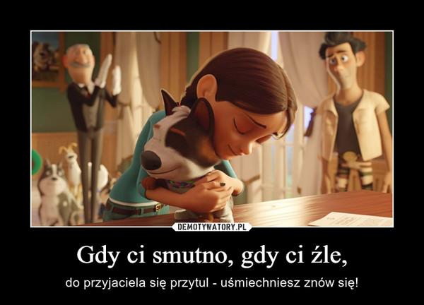 Gdy ci smutno, gdy ci źle, – do przyjaciela się przytul - uśmiechniesz znów się!