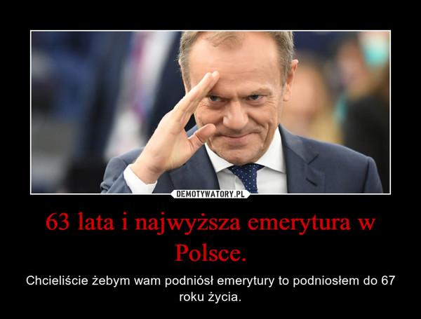 63 lata i najwyższa emerytura w Polsce. – Chcieliście żebym wam podniósł emerytury to podniosłem do 67 roku życia.