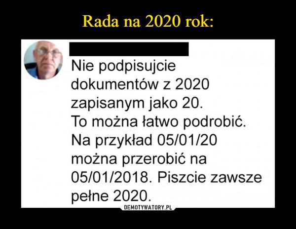 –  Nie podpisujciedokumentów z 2020zapisanym jako 20.To można łatwo podrobić.Na przykład 05/01/20można przerobić na05/01/2018. Piszcie zawszepełne 2020.