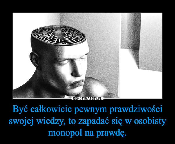 Być całkowicie pewnym prawdziwości swojej wiedzy, to zapadać się w osobisty monopol na prawdę. –