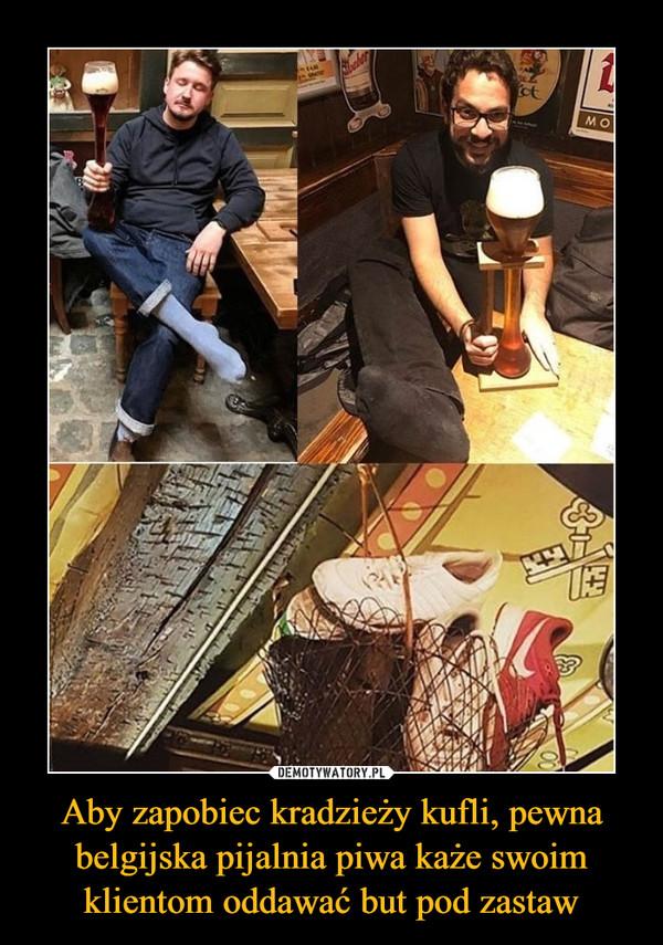Aby zapobiec kradzieży kufli, pewna belgijska pijalnia piwa każe swoim klientom oddawać but pod zastaw –