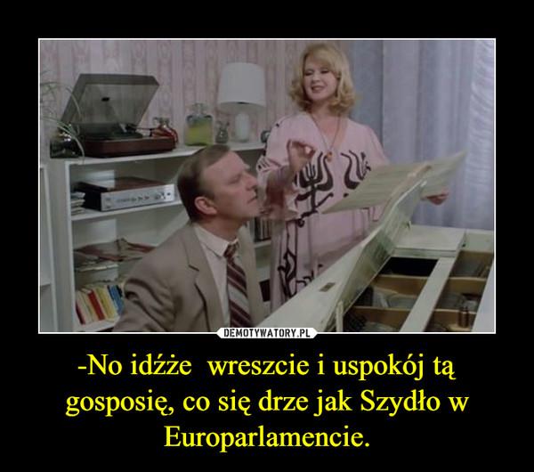 -No idźże  wreszcie i uspokój tą gosposię, co się drze jak Szydło w Europarlamencie. –