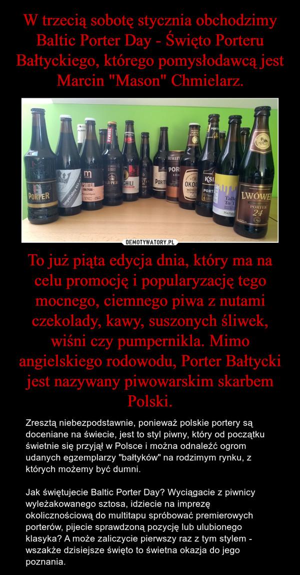"""To już piąta edycja dnia, który ma na celu promocję i popularyzację tego mocnego, ciemnego piwa z nutami czekolady, kawy, suszonych śliwek, wiśni czy pumpernikla. Mimo angielskiego rodowodu, Porter Bałtycki jest nazywany piwowarskim skarbem Polski. – Zresztą niebezpodstawnie, ponieważ polskie portery są doceniane na świecie, jest to styl piwny, który od początku świetnie się przyjął w Polsce i można odnaleźć ogrom udanych egzemplarzy """"bałtyków"""" na rodzimym rynku, z których możemy być dumni.Jak świętujecie Baltic Porter Day? Wyciągacie z piwnicy wyleżakowanego sztosa, idziecie na imprezę okolicznościową do multitapu spróbować premierowych porterów, pijecie sprawdzoną pozycję lub ulubionego klasyka? A może zaliczycie pierwszy raz z tym stylem - wszakże dzisiejsze święto to świetna okazja do jego poznania."""