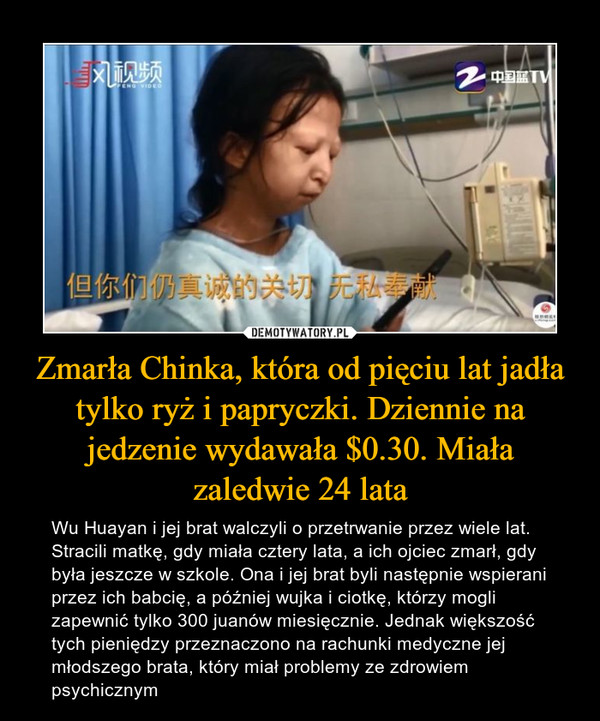 Zmarła Chinka, która od pięciu lat jadła tylko ryż i papryczki. Dziennie na jedzenie wydawała $0.30. Miała zaledwie 24 lata – Wu Huayan i jej brat walczyli o przetrwanie przez wiele lat. Stracili matkę, gdy miała cztery lata, a ich ojciec zmarł, gdy była jeszcze w szkole. Ona i jej brat byli następnie wspierani przez ich babcię, a później wujka i ciotkę, którzy mogli zapewnić tylko 300 juanów miesięcznie. Jednak większość tych pieniędzy przeznaczono na rachunki medyczne jej młodszego brata, który miał problemy ze zdrowiem psychicznym