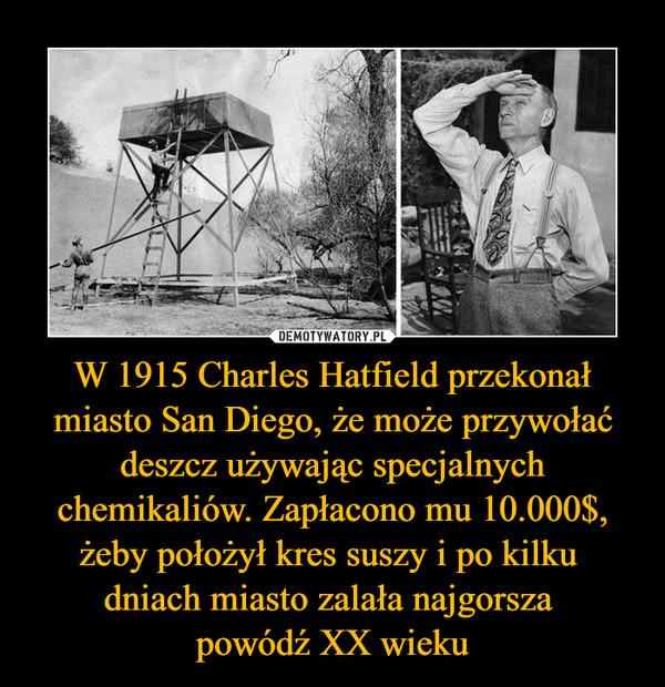 W 1915 Charles Hatfield przekonał miasto San Diego, że może przywołać deszcz używając specjalnych chemikaliów. Zapłacono mu 10.000$, żeby położył kres suszy i po kilku dniach miasto zalała najgorsza powódź XX wieku –