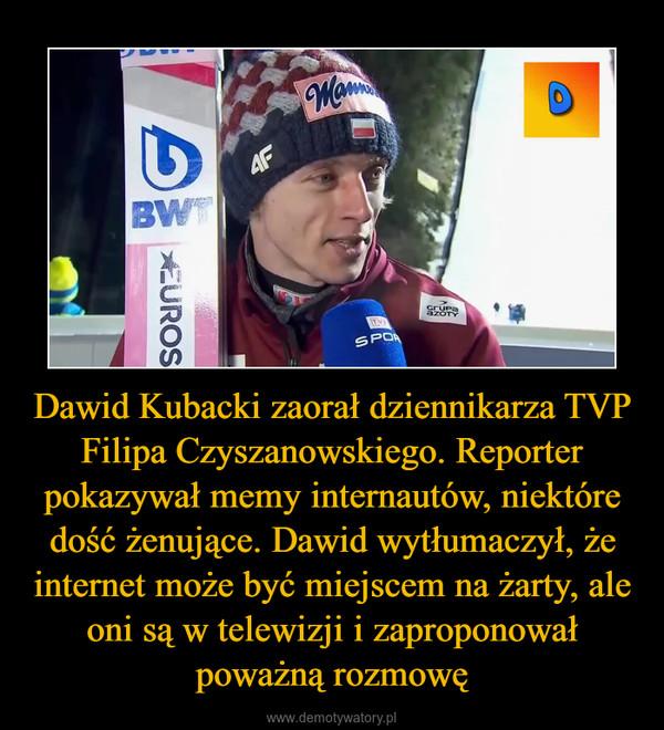 Dawid Kubacki zaorał dziennikarza TVP Filipa Czyszanowskiego. Reporter pokazywał memy internautów, niektóre dość żenujące. Dawid wytłumaczył, że internet może być miejscem na żarty, ale oni są w telewizji i zaproponował poważną rozmowę –