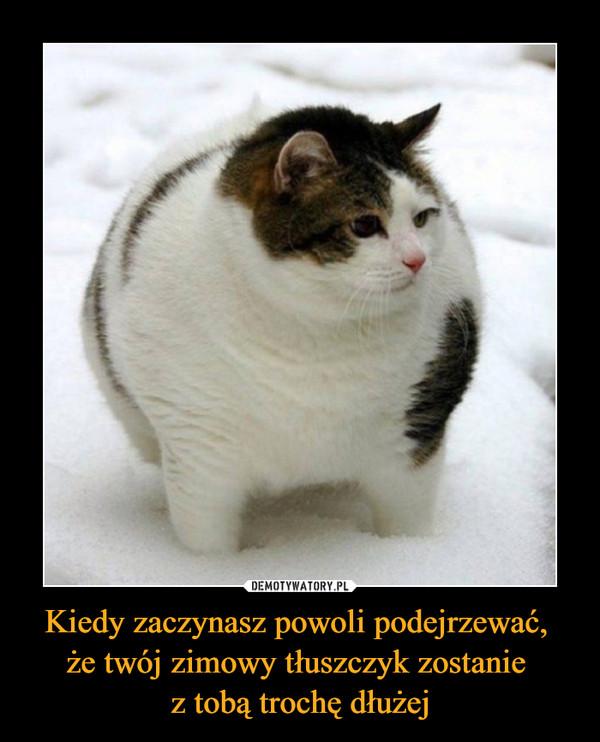Kiedy zaczynasz powoli podejrzewać, że twój zimowy tłuszczyk zostanie z tobą trochę dłużej –