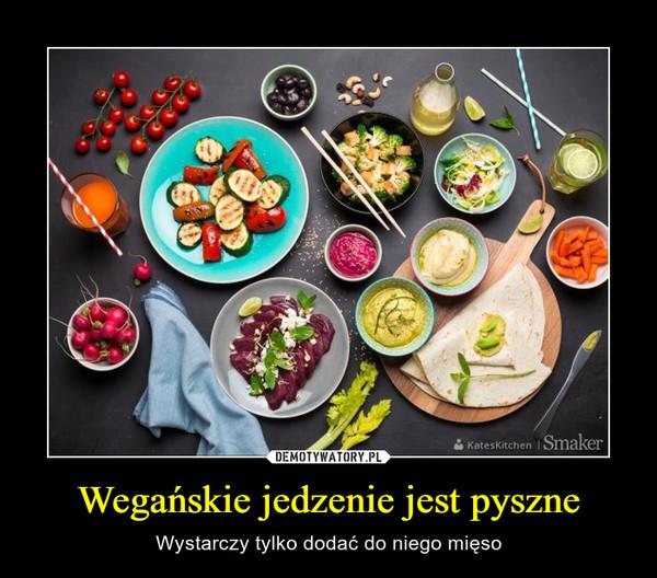 Wegańskie jedzenie jest pyszne – Wystarczy tylko dodać do niego mięso
