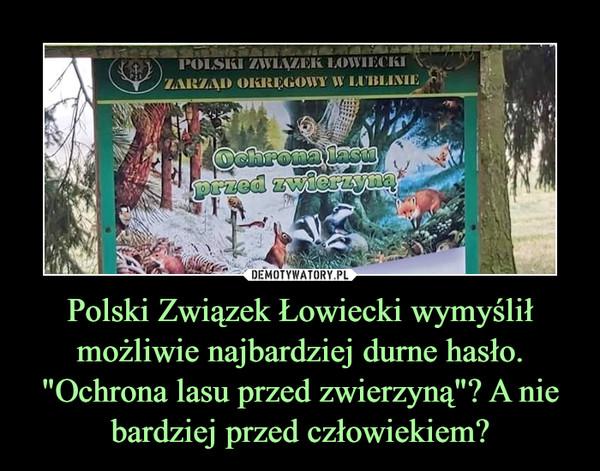 """Polski Związek Łowiecki wymyślił możliwie najbardziej durne hasło. """"Ochrona lasu przed zwierzyną""""? A nie bardziej przed człowiekiem? –"""