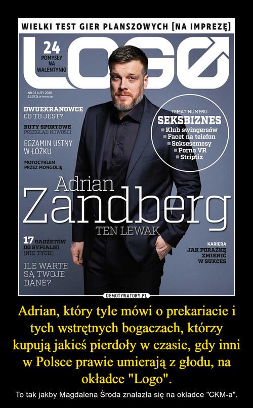 """Adrian, który tyle mówi o prekariacie i tych wstrętnych bogaczach, którzy kupują jakieś pierdoły w czasie, gdy inni w Polsce prawie umierają z głodu, na okładce """"Logo""""."""