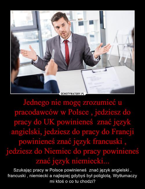 Jednego nie mogę zrozumieć u pracodawców w Polsce , jedziesz do pracy do UK powinieneś  znać język angielski, jedziesz do pracy do Francji powinieneś znać język francuski , jedziesz do Niemiec do pracy powinieneś znać język niemiecki...