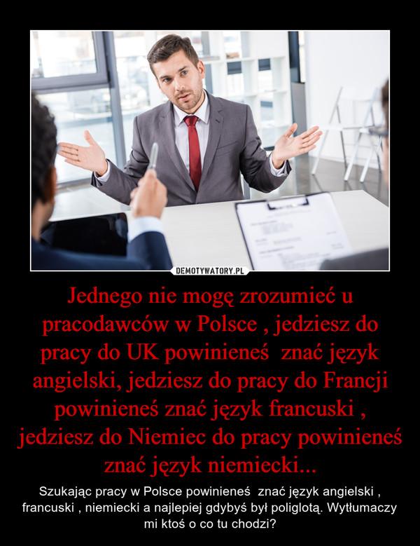 Jednego nie mogę zrozumieć u pracodawców w Polsce , jedziesz do pracy do UK powinieneś  znać język angielski, jedziesz do pracy do Francji powinieneś znać język francuski , jedziesz do Niemiec do pracy powinieneś znać język niemiecki... – Szukając pracy w Polsce powinieneś  znać język angielski , francuski , niemiecki a najlepiej gdybyś był poliglotą. Wytłumaczy mi ktoś o co tu chodzi?