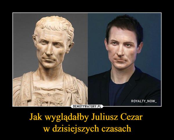 Jak wyglądałby Juliusz Cezar w dzisiejszych czasach –