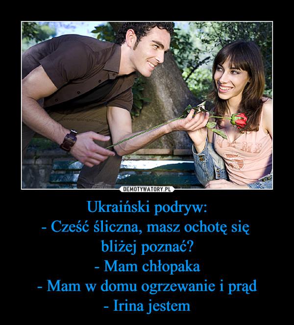Ukraiński podryw:- Cześć śliczna, masz ochotę się bliżej poznać?- Mam chłopaka- Mam w domu ogrzewanie i prąd- Irina jestem –