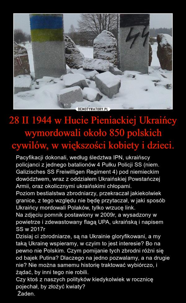 28 II 1944 w Hucie Pieniackiej Ukraińcy wymordowali około 850 polskich cywilów, w większości kobiety i dzieci. – Pacyfikacji dokonali, według śledztwa IPN, ukraińscy policjanci z jednego batalionów 4 Pułku Policji SS (niem. Galizisches SS Freiwilligen Regiment 4) pod niemieckim dowództwem, wraz z oddziałem Ukraińskiej Powstańczej Armii, oraz okolicznymi ukraińskimi chłopami. Poziom bestialstwa zbrodniarzy, przekraczał jakiekolwiek granice, z tego względu nie będę przytaczał, w jaki sposób Ukraińcy mordowali Polaków, tylko wrzucę link.Na zdjęciu pomnik postawiony w 2009r, a wysadzony w powietrze i zdewastowany flagą UPA, ukraińską i napisem SS w 2017rDzisiaj ci zbrodniarze, są na Ukrainie gloryfikowani, a my taką Ukrainę wspieramy, w czyim to jest interesie? Bo na pewno nie Polskim. Czym pomijanie tych zbrodni różni się od bajek Putina? Dlaczego na jedno pozwalamy, a na drugie nie? Nie można samemu historię traktować wybiórczo, i żądać, by inni tego nie robili.Czy ktoś z naszych polityków kiedykolwiek w rocznicę pojechał, by złożyć kwiaty? Żaden.