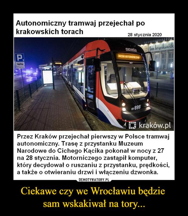 Ciekawe czy we Wrocławiu będzie sam wskakiwał na tory... –  Autonomiczny tramwaj przejechał pokrakowskich torach28 stycznia 2020Przez Kraków przejechał pierwszy w Polsce tramwajautonomiczny. Trasę z przystanku MuzeumNarodowe do Cichego Kącika pokonał w nocy z 27na 28 stycznia. Motorniczego zastąpił komputer,który decydował o ruszaniu z przystanku, prędkości,a także o otwieraniu drzwi i włączeniu dzwonka.