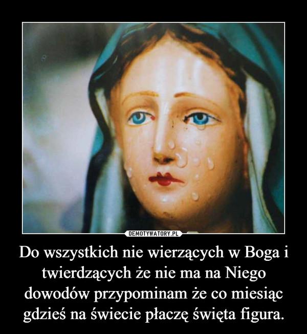 Do wszystkich nie wierzących w Boga i twierdzących że nie ma na Niego dowodów przypominam że co miesiąc gdzieś na świecie płaczę święta figura. –
