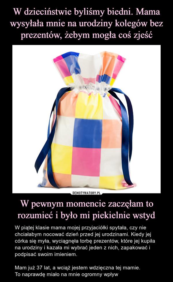 W pewnym momencie zaczęłam to rozumieć i było mi piekielnie wstyd – W piątej klasie mama mojej przyjaciółki spytała, czy nie chciałabym nocować dzień przed jej urodzinami. Kiedy jej córka się myła, wyciągnęła torbę prezentów, które jej kupiła na urodziny i kazała mi wybrać jeden z nich, zapakować i podpisać swoim imieniem.Mam już 37 lat, a wciąż jestem wdzięczna tej mamie.To naprawdę miało na mnie ogromny wpływ