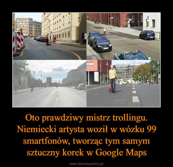 Oto prawdziwy mistrz trollingu. Niemiecki artysta woził w wózku 99 smartfonów, tworząc tym samym sztuczny korek w Google Maps –