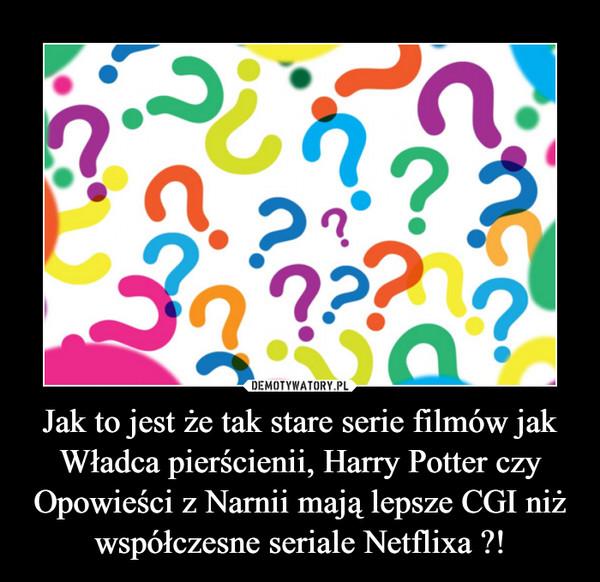Jak to jest że tak stare serie filmów jak Władca pierścienii, Harry Potter czy Opowieści z Narnii mają lepsze CGI niż współczesne seriale Netflixa ?! –
