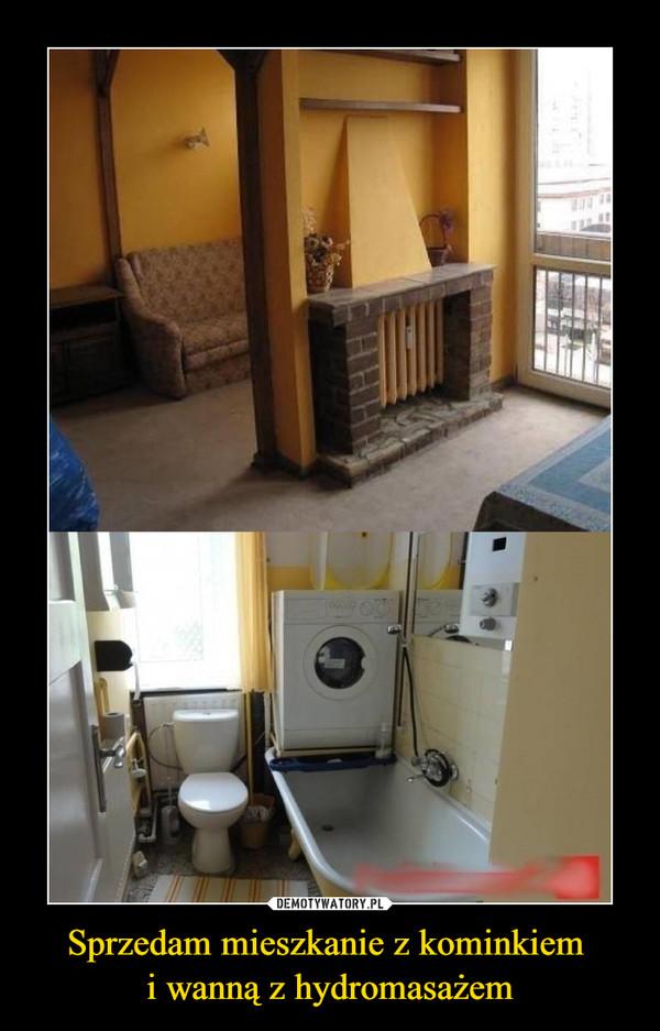 Sprzedam mieszkanie z kominkiem i wanną z hydromasażem –