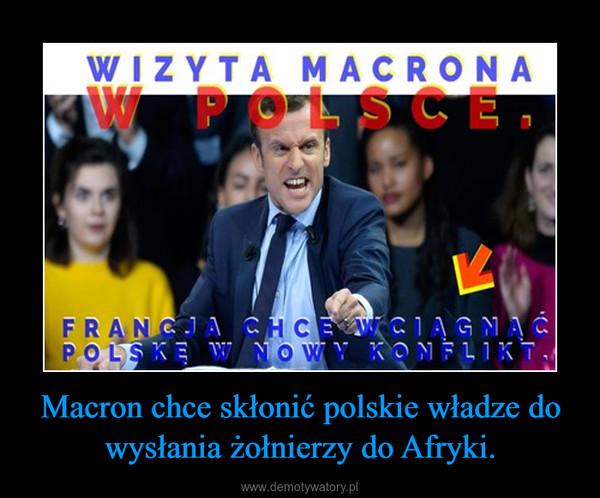 Macron chce skłonić polskie władze do wysłania żołnierzy do Afryki. –