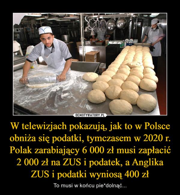 W telewizjach pokazują, jak to w Polsce obniża się podatki, tymczasem w 2020 r. Polak zarabiający 6 000 zł musi zapłacić 2 000 zł na ZUS i podatek, a Anglika ZUS i podatki wyniosą 400 zł – To musi w końcu pie*dolnąć...