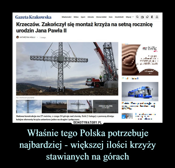 Właśnie tego Polska potrzebuje najbardziej - większej ilości krzyży stawianych na górach –  Krzeczów. Zakończył się montaż krzyża na setną rocznicęurodzin Jana Pawła IIStalowa konstrukcja ma 27 metrów, z czego 24 góruje nad ziemią. Dziś (1 lutego) z pomocą dźwigu kolejne elementy krzyża ustawiono jeden na drugim i połączono.