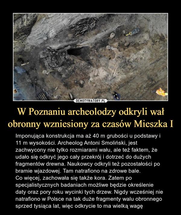 W Poznaniu archeolodzy odkryli wał obronny wzniesiony za czasów Mieszka I – Imponująca konstrukcja ma aż 40 m grubości u podstawy i 11 m wysokości. Archeolog Antoni Smoliński, jest zachwycony nie tylko rozmiarami wału, ale też faktem, że udało się odkryć jego cały przekrój i dotrzeć do dużych fragmentów drewna. Naukowcy odkryli też pozostałości po bramie wjazdowej. Tam natrafiono na zdrowe bale. Co więcej, zachowała się także kora. Zatem po specjalistycznych badaniach możliwe będzie określenie daty oraz pory roku wycinki tych drzew. Nigdy wcześniej nie natrafiono w Polsce na tak duże fragmenty walu obronnego sprzed tysiąca lat, więc odkrycie to ma wielką wagę