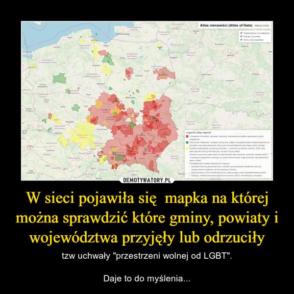 """W sieci pojawiła się  mapka na której można sprawdzić które gminy, powiaty i województwa przyjęły lub odrzuciły – tzw uchwały """"przestrzeni wolnej od LGBT"""".Daje to do myślenia..."""