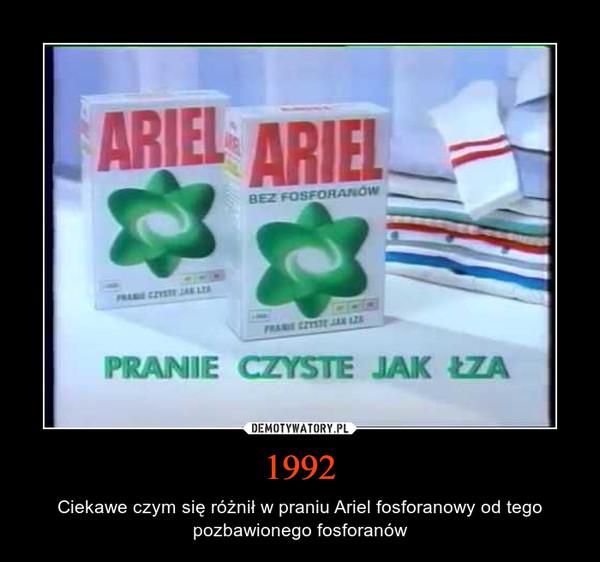 1992 – Ciekawe czym się różnił w praniu Ariel fosforanowy od tego pozbawionego fosforanów