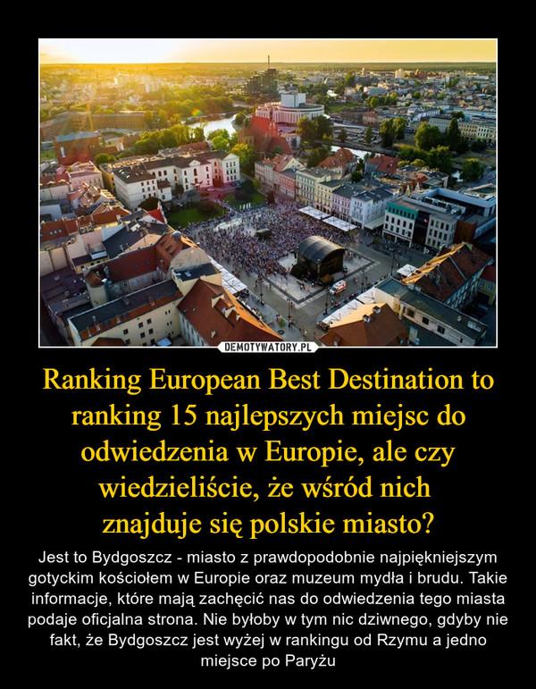 Ranking European Best Destination to ranking 15 najlepszych miejsc do odwiedzenia w Europie, ale czy wiedzieliście, że wśród nich znajduje się polskie miasto? – Jest to Bydgoszcz - miasto z prawdopodobnie najpiękniejszym gotyckim kościołem w Europie oraz muzeum mydła i brudu. Takie informacje, które mają zachęcić nas do odwiedzenia tego miasta podaje oficjalna strona. Nie byłoby w tym nic dziwnego, gdyby nie fakt, że Bydgoszcz jest wyżej w rankingu od Rzymu a jedno miejsce po Paryżu