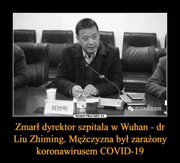 Zmarł dyrektor szpitala w Wuhan - dr Liu Zhiming. Mężczyzna był zarażony koronawirusem COVID-19 –