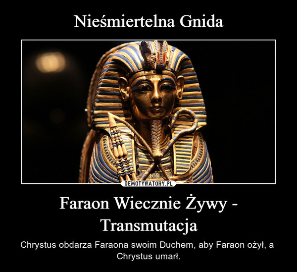 Faraon Wiecznie Żywy - Transmutacja – Chrystus obdarza Faraona swoim Duchem, aby Faraon ożył, a  Chrystus umarł.