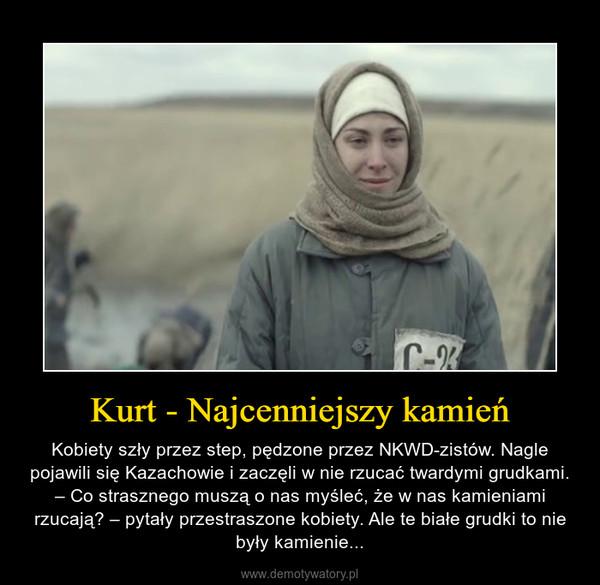 Kurt - Najcenniejszy kamień – Kobiety szły przez step, pędzone przez NKWD-zistów. Nagle pojawili się Kazachowie i zaczęli w nie rzucać twardymi grudkami. – Co strasznego muszą o nas myśleć, że w nas kamieniami rzucają? – pytały przestraszone kobiety. Ale te białe grudki to nie były kamienie...