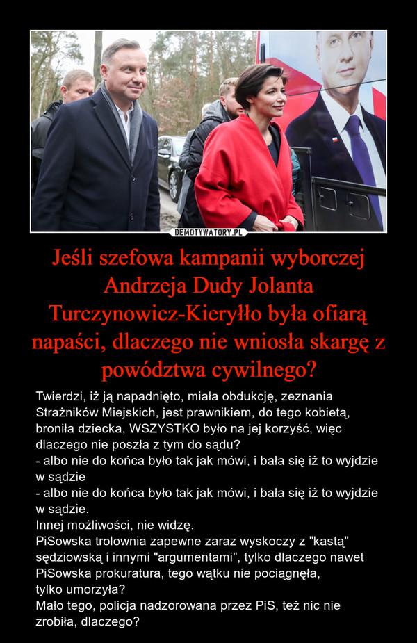 """Jeśli szefowa kampanii wyborczej Andrzeja Dudy Jolanta Turczynowicz-Kieryłło była ofiarą napaści, dlaczego nie wniosła skargę z powództwa cywilnego? – Twierdzi, iż ją napadnięto, miała obdukcję, zeznania Strażników Miejskich, jest prawnikiem, do tego kobietą, broniła dziecka, WSZYSTKO było na jej korzyść, więc dlaczego nie poszła z tym do sądu? - albo nie do końca było tak jak mówi, i bała się iż to wyjdzie w sądzie- albo nie do końca było tak jak mówi, i bała się iż to wyjdzie w sądzie.Innej możliwości, nie widzę.PiSowska trolownia zapewne zaraz wyskoczy z """"kastą"""" sędziowską i innymi """"argumentami"""", tylko dlaczego nawet PiSowska prokuratura, tego wątku nie pociągnęła, tylko umorzyła?Mało tego, policja nadzorowana przez PiS, też nic nie zrobiła, dlaczego?"""