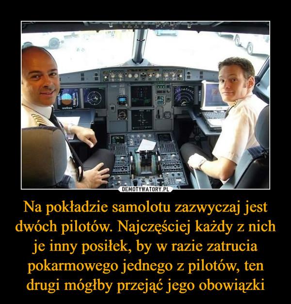 Na pokładzie samolotu zazwyczaj jest dwóch pilotów. Najczęściej każdy z nich je inny posiłek, by w razie zatrucia pokarmowego jednego z pilotów, ten drugi mógłby przejąć jego obowiązki –