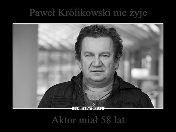 Aktor miał 58 lat –