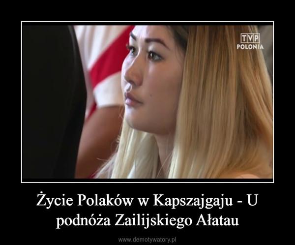 Życie Polaków w Kapszajgaju - U podnóża Zailijskiego Ałatau –